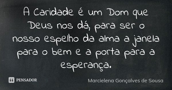 A Caridade é um Dom que Deus nos dá, para ser o nosso espelho da alma a janela para o bem e a porta para a esperança.... Frase de Marcielena Gonçalves de Sousa.