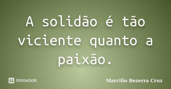 A solidão é tão viciente quanto a paixão.... Frase de Marcilio Bezerra Cruz †.