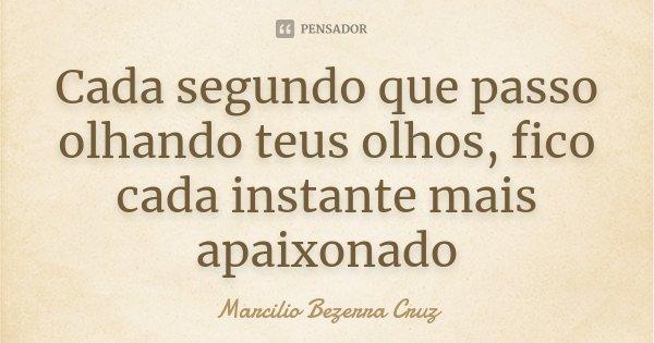 Cada segundo que passo olhando teus olhos, fico cada instante mais apaixonado... Frase de Marcilio Bezerra Cruz †.