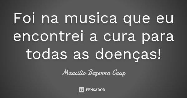 Foi na musica que eu encontrei a cura para todas as doenças!... Frase de Marcilio Bezerra Cruz †.
