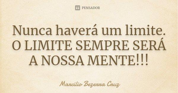 Nunca haverá um limite. O LIMITE SEMPRE SERÁ A NOSSA MENTE!!!... Frase de Marcilio Bezerra Cruz †.