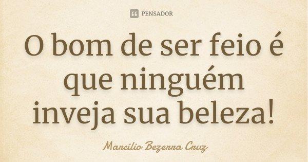 O bom de ser feio é que ninguem inveja sua beleza!... Frase de Marcilio Bezerra Cruz †.