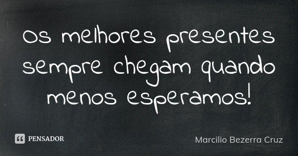 Os melhores presentes sempre chegam quando menos esperamos!... Frase de Marcilio Bezerra Cruz †.