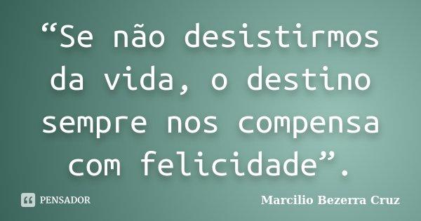 """""""Se não desistirmos da vida, o destino sempre nos compensa com felicidade"""".... Frase de Marcilio Bezerra Cruz †."""