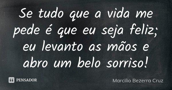 Se tudo que a vida me pede é que eu seja feliz; eu levanto as mãos e abro um belo sorriso!... Frase de Marcilio Bezerra Cruz †.