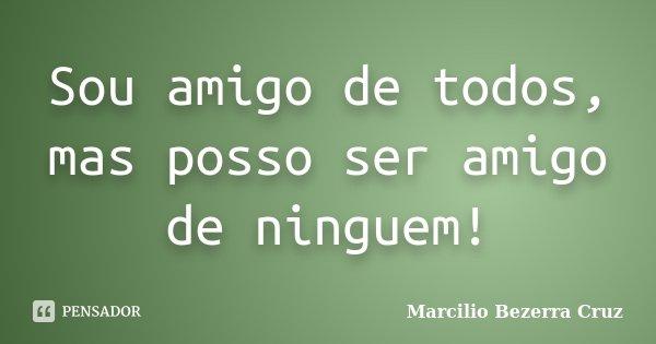 Sou amigo de todos, mas posso ser amigo de ninguem!... Frase de Marcilio Bezerra Cruz †.
