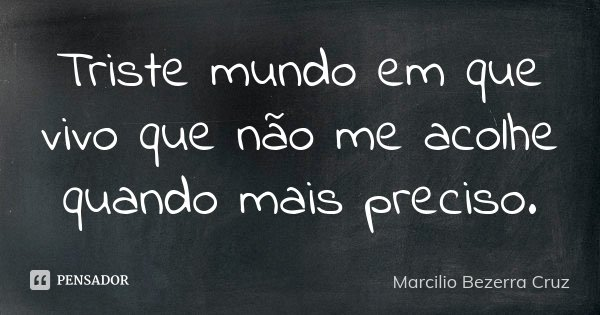 Triste mundo em que vivo que não me acolhe quando mais preciso.... Frase de Marcilio Bezerra Cruz †.