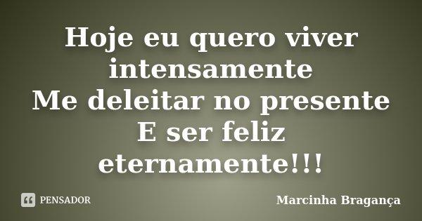 Hoje eu quero viver intensamente Me deleitar no presente E ser feliz eternamente!!!... Frase de Marcinha Bragança.