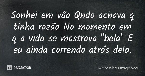 """Sonhei em vão Qndo achava q tinha razão No momento em q a vida se mostrava """"bela"""" E eu ainda correndo atrás dela.... Frase de Marcinha Bragança."""