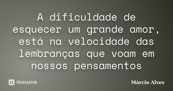 A dificuldade de esquecer um grande amor, está na velocidade das lembranças que voam em nossos pensamentos... Frase de Márcio Alves.