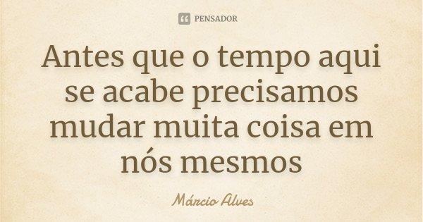 Antes que o tempo aqui se acabe precisamos mudar muita coisa em nós mesmos... Frase de Márcio Alves.