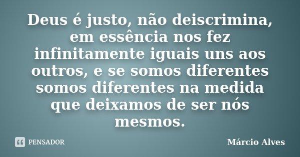 Deus é justo, não deiscrimina, em essência nos fez infinitamente iguais uns aos outros, e se somos diferentes somos diferentes na medida que deixamos de ser nós... Frase de Márcio Alves.