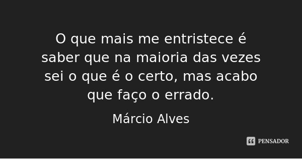 O que mais me entristece é saber que na maioria das vezes sei o que é o certo, mas acabo que faço o errado.... Frase de Márcio Alves.