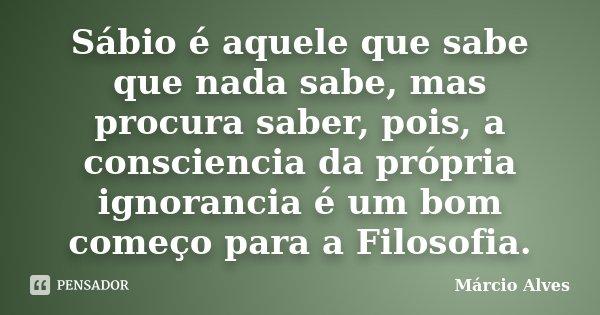 Sábio é aquele que sabe que nada sabe, mas procura saber, pois, a consciencia da própria ignorancia é um bom começo para a Filosofia.... Frase de Márcio Alves.