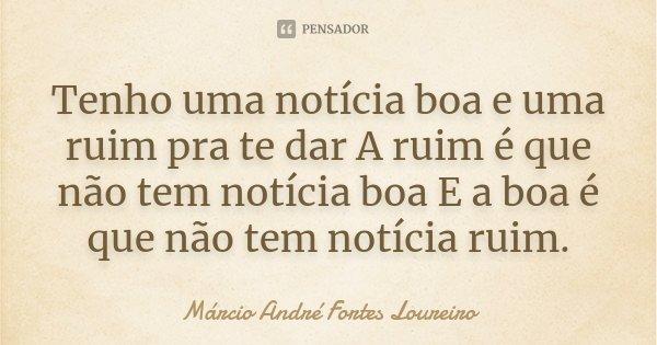 Tenho uma notícia boa e uma ruim pra te dar A ruim é que não tem notícia boa E a boa é que não tem notícia ruim .... Frase de Márcio André Fortes Loureiro.