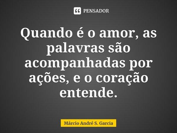Quando é o amor, as palavras são acompanhadas por ações, e o coração entende.... Frase de Márcio André S. Garcia.