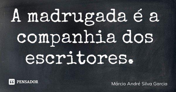 A madrugada é a companhia dos escritores.... Frase de Márcio André Silva Garcia.