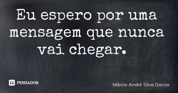 Eu espero por uma mensagem que nunca vai chegar.... Frase de Márcio André Silva Garcia.