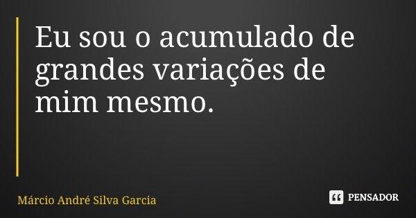 Eu sou o acumulado de grandes variações de mim mesmo.... Frase de Márcio André Silva Garcia.