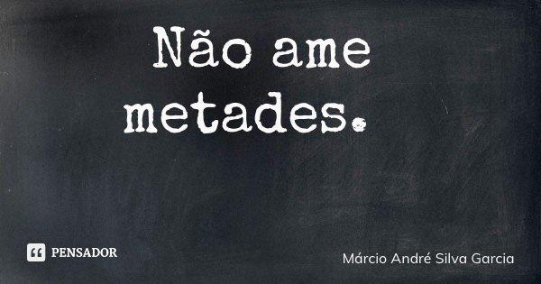 Não ame metades.... Frase de Márcio André Silva Garcia.