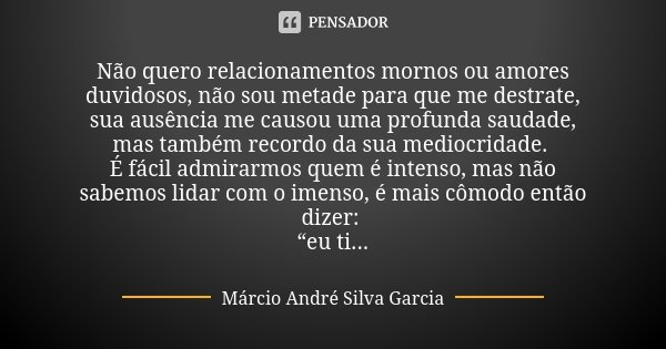 Não quero relacionamentos mornos ou amores duvidosos, não sou metade para que me destrate, sua ausência me causou uma profunda saudade, mas também recordo da su... Frase de Márcio André Silva Garcia.