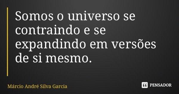 Somos o universo se contraindo e se expandindo em versões de si mesmo.... Frase de Márcio André Silva Garcia.