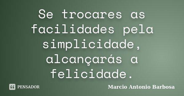 Se trocares as facilidades pela simplicidade, alcançarás a felicidade.... Frase de Marcio Antonio Barbosa.
