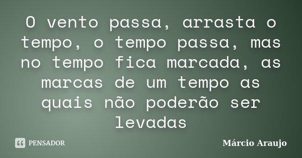 O vento passa, arrasta o tempo, o tempo passa, mas no tempo fica marcada, as marcas de um tempo as quais não poderão ser levadas... Frase de Márcio Araujo.