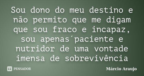 Sou dono do meu destino e não permito que me digam que sou fraco e incapaz, sou apenas´paciente e nutridor de uma vontade imensa de sobrevivência... Frase de Márcio Araujo.