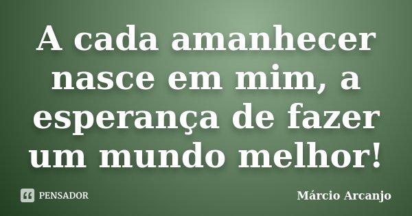 A cada amanhecer nasce em mim, a esperança de fazer um mundo melhor!... Frase de Márcio Arcanjo.