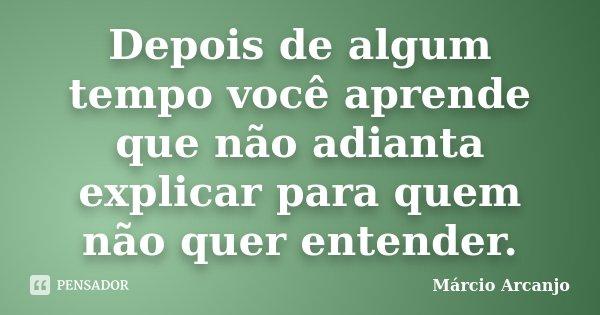 Depois de algum tempo você aprende que não adianta explicar para quem não quer entender.... Frase de Márcio Arcanjo.