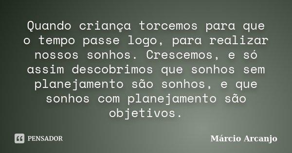 Quando criança torcemos para que o tempo passe logo, para realizar nossos sonhos. Crescemos, e só assim descobrimos que sonhos sem planejamento são sonhos, e qu... Frase de Márcio Arcanjo.