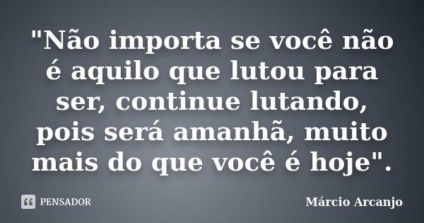 """""""Não importa se você não é aquilo que lutou para ser, continue lutando, pois será amanhã, muito mais do que você é hoje"""".... Frase de Márcio Arcanjo."""
