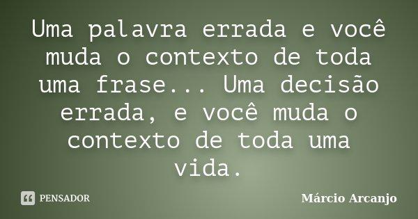 Uma palavra errada e você muda o contexto de toda uma frase... Uma decisão errada, e você muda o contexto de toda uma vida.... Frase de Márcio Arcanjo.