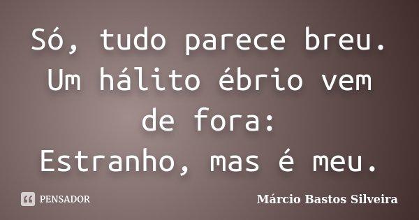 Só, tudo parece breu. Um hálito ébrio vem de fora: Estranho, mas é meu.... Frase de Márcio Bastos Silveira.