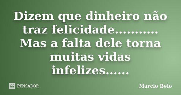 Dizem que dinheiro não traz felicidade........... Mas a falta dele torna muitas vidas infelizes......... Frase de Marcio Belo.