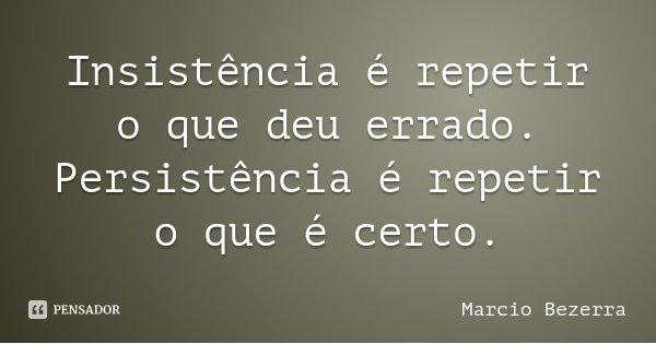 Insistência é repetir o que deu errado. Persistência é repetir o que é certo.... Frase de Marcio Bezerra.