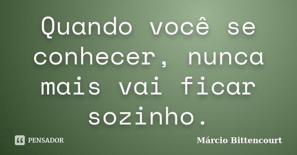 Quando você se conhecer, nunca mais vai ficar sozinho.... Frase de Márcio Bittencourt.