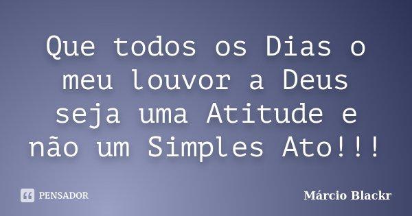Que todos os Dias o meu louvor a Deus seja uma Atitude e não um Simples Ato!!!... Frase de Márcio Blackr.