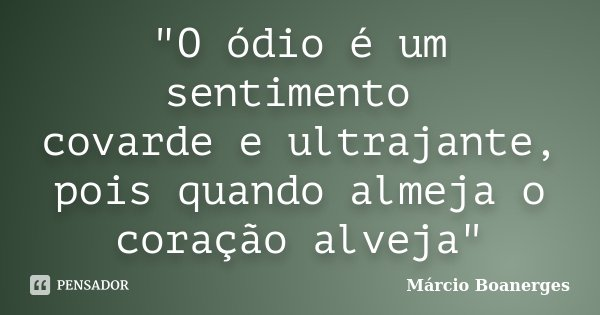 """""""O ódio é um sentimento covarde e ultrajante, pois quando almeja o coração alveja""""... Frase de Márcio Boanerges."""