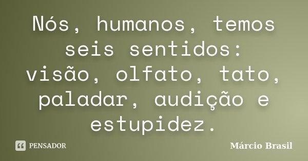 Nós, humanos, temos seis sentidos: visão, olfato, tato, paladar, audição e estupidez.... Frase de Márcio Brasil.