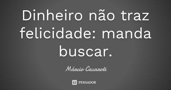 Dinheiro não traz felicidade: manda buscar.... Frase de Márcio Casaroti.