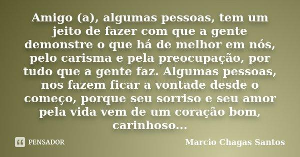 Amigo (a), algumas pessoas, tem um jeito de fazer com que a gente demonstre o que há de melhor em nós, pelo carisma e pela preocupação, por tudo que a gente faz... Frase de MARCIO CHAGAS SANTOS.