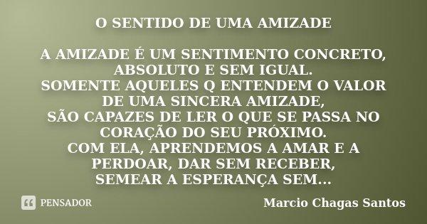 O SENTIDO DE UMA AMIZADE A AMIZADE É UM SENTIMENTO CONCRETO, ABSOLUTO E SEM IGUAL. SOMENTE AQUELES Q ENTENDEM O VALOR DE UMA SINCERA AMIZADE, SÃO CAPAZES DE LER... Frase de MARCIO CHAGAS SANTOS.
