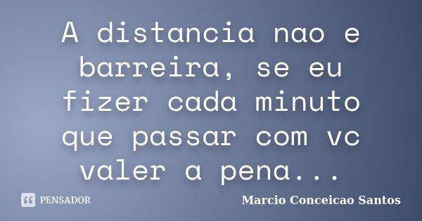 A distancia nao e barreira, se eu fizer cada minuto que passar com vc valer a pena...... Frase de Marcio Conceicao Santos.