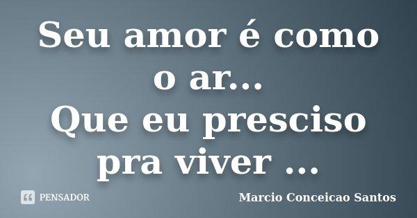Seu amor é como o ar... Que eu presciso pra viver ...... Frase de Marcio Conceicao Santos.