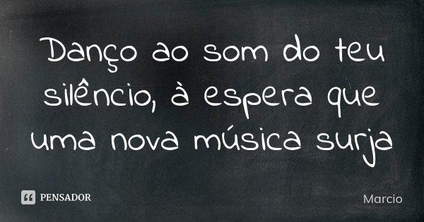 Danço ao som do teu silêncio, à espera que uma nova música surja... Frase de Márcio.