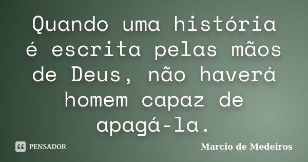 Quando uma história é escrita pelas mãos de Deus, não haverá homem capaz de apagá-la.... Frase de Marcio de Medeiros.