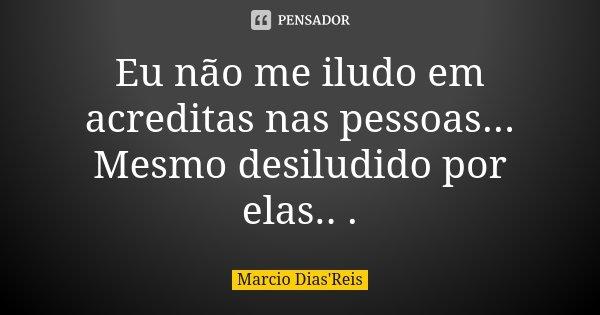 Eu não me iludo em acreditas nas pessoas... Mesmo desiludido por elas.. .... Frase de Marcio Dias'Reis.