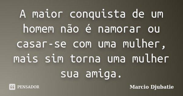 A maior conquista de um homem não é namorar ou casar-se com uma mulher, mais sim torna uma mulher sua amiga.... Frase de Marcio Djubatie.